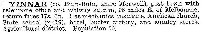 YINNAR (co. Buln-Buln, shire Morwell), post town with telephone office and railway station, 96 miles E. of Melbourne, return fares 17s. 6d. Has mechanics' institute, Anglican church, State school (2,419), hotel, butter factory, and  sundry stores.Agricultural district. Population 50.